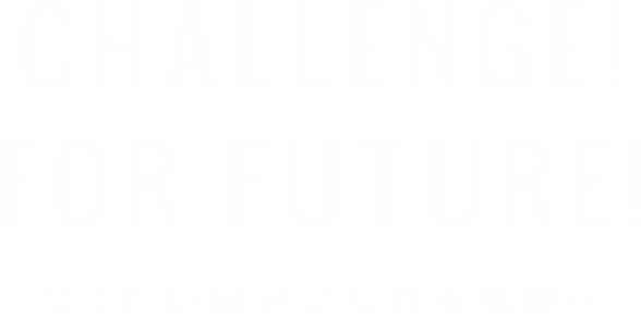 CHALLENGE! FOR FUTURE! なりたい自分になれる環境へ
